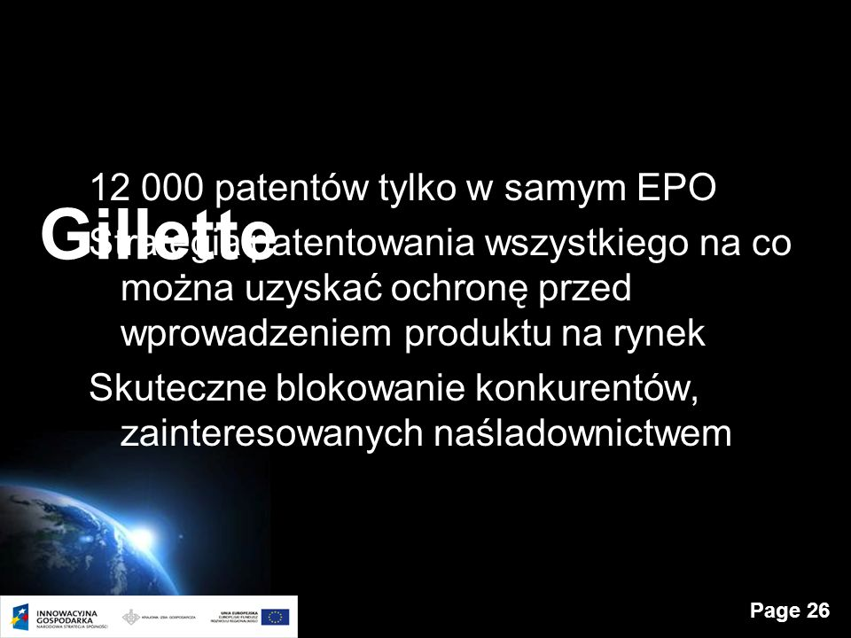Page 26 Gillette 12 000 patentów tylko w samym EPO Strategia patentowania wszystkiego na co można uzyskać ochronę przed wprowadzeniem produktu na rynek Skuteczne blokowanie konkurentów, zainteresowanych naśladownictwem