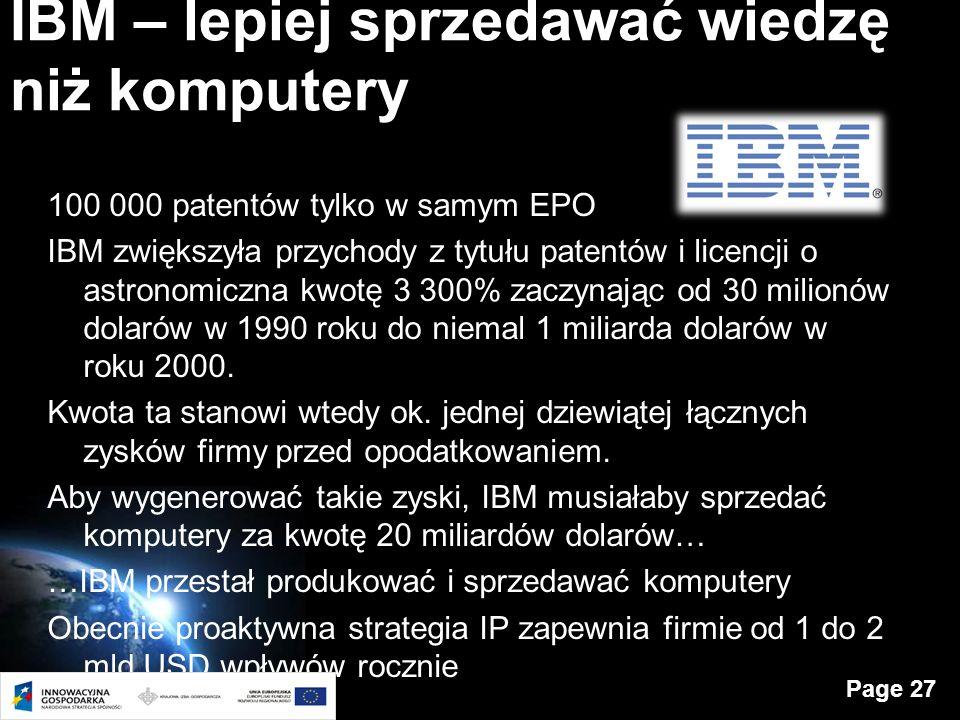 Page 27 IBM – lepiej sprzedawać wiedzę niż komputery 100 000 patentów tylko w samym EPO IBM zwiększyła przychody z tytułu patentów i licencji o astronomiczna kwotę 3 300% zaczynając od 30 milionów dolarów w 1990 roku do niemal 1 miliarda dolarów w roku 2000.