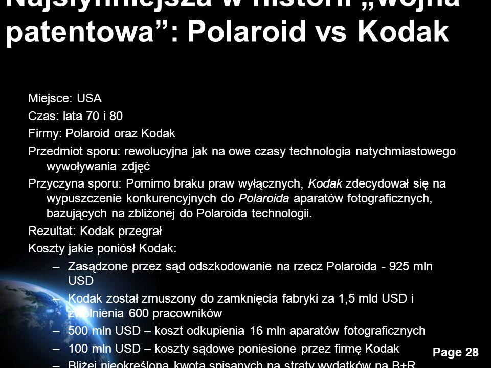 Page 28 Najsłynniejsza w historii wojna patentowa: Polaroid vs Kodak Miejsce: USA Czas: lata 70 i 80 Firmy: Polaroid oraz Kodak Przedmiot sporu: rewolucyjna jak na owe czasy technologia natychmiastowego wywoływania zdjęć Przyczyna sporu: Pomimo braku praw wyłącznych, Kodak zdecydował się na wypuszczenie konkurencyjnych do Polaroida aparatów fotograficznych, bazujących na zbliżonej do Polaroida technologii.