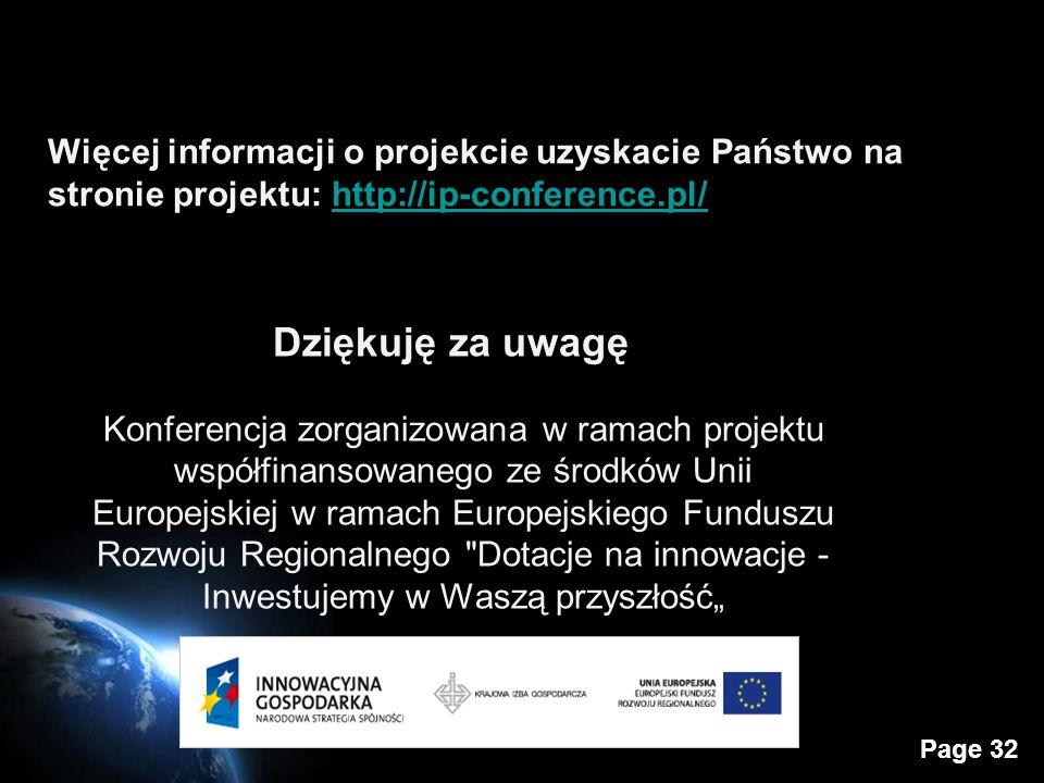 Page 32 Więcej informacji o projekcie uzyskacie Państwo na stronie projektu: http://ip-conference.pl/http://ip-conference.pl/ Dziękuję za uwagę Konferencja zorganizowana w ramach projektu współfinansowanego ze środków Unii Europejskiej w ramach Europejskiego Funduszu Rozwoju Regionalnego Dotacje na innowacje - Inwestujemy w Waszą przyszłość