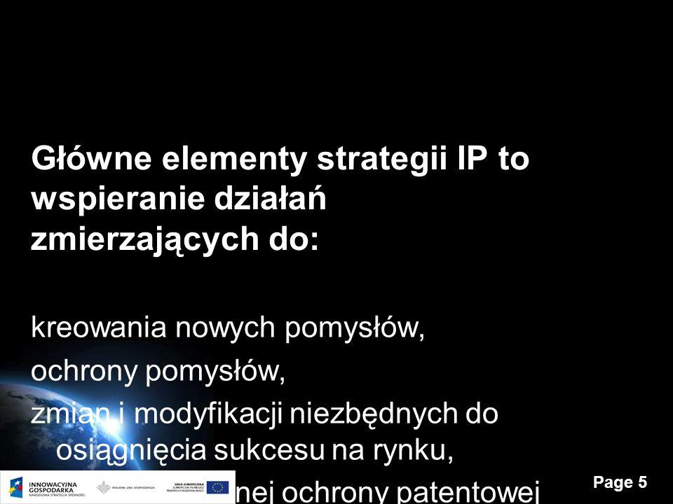 Page 5 Główne elementy strategii IP to wspieranie działań zmierzających do: kreowania nowych pomysłów, ochrony pomysłów, zmian i modyfikacji niezbędnych do osiągnięcia sukcesu na rynku, zapewnienia silnej ochrony patentowej oraz czerpania korzyści z wyników całego procesu innowacyjnego.