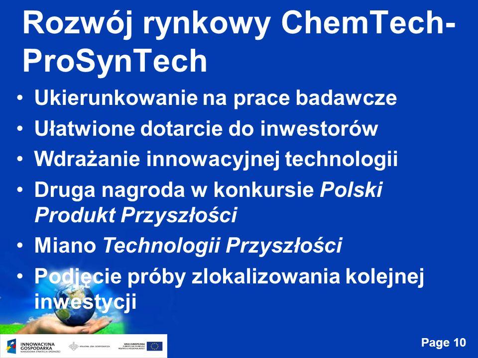 Page 10 Rozwój rynkowy ChemTech- ProSynTech Ukierunkowanie na prace badawcze Ułatwione dotarcie do inwestorów Wdrażanie innowacyjnej technologii Druga nagroda w konkursie Polski Produkt Przyszłości Miano Technologii Przyszłości Podjęcie próby zlokalizowania kolejnej inwestycji