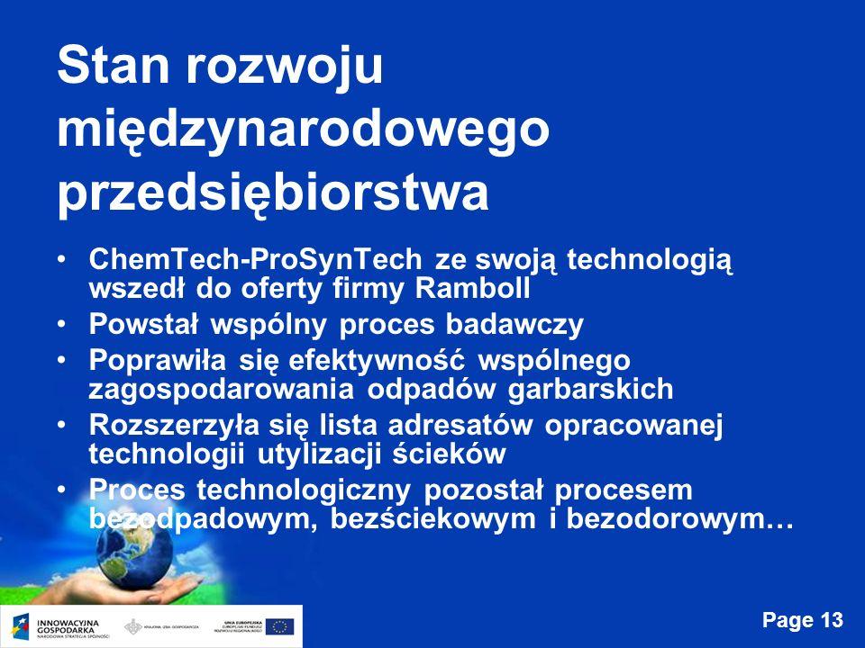 Page 13 Stan rozwoju międzynarodowego przedsiębiorstwa ChemTech-ProSynTech ze swoją technologią wszedł do oferty firmy Ramboll Powstał wspólny proces badawczy Poprawiła się efektywność wspólnego zagospodarowania odpadów garbarskich Rozszerzyła się lista adresatów opracowanej technologii utylizacji ścieków Proces technologiczny pozostał procesem bezodpadowym, bezściekowym i bezodorowym…