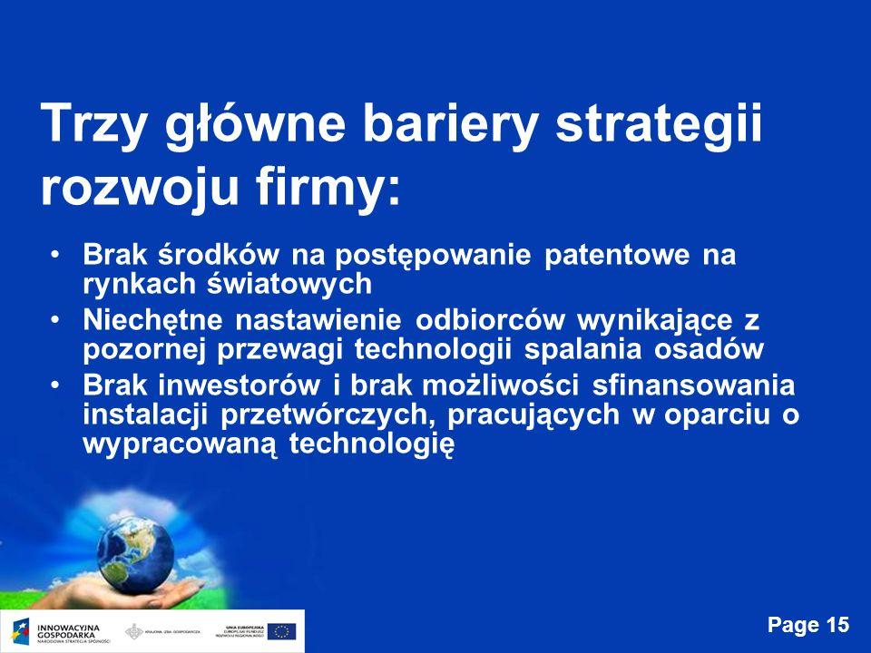Page 15 Trzy główne bariery strategii rozwoju firmy: Brak środków na postępowanie patentowe na rynkach światowych Niechętne nastawienie odbiorców wynikające z pozornej przewagi technologii spalania osadów Brak inwestorów i brak możliwości sfinansowania instalacji przetwórczych, pracujących w oparciu o wypracowaną technologię