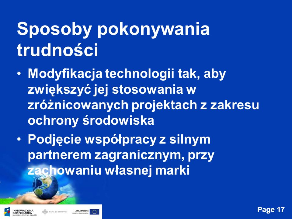 Page 17 Sposoby pokonywania trudności Modyfikacja technologii tak, aby zwiększyć jej stosowania w zróżnicowanych projektach z zakresu ochrony środowiska Podjęcie współpracy z silnym partnerem zagranicznym, przy zachowaniu własnej marki