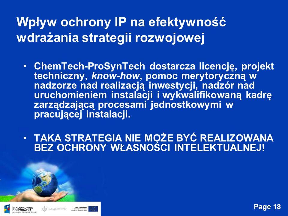 Page 18 Wpływ ochrony IP na efektywność wdrażania strategii rozwojowej ChemTech-ProSynTech dostarcza licencję, projekt techniczny, know-how, pomoc merytoryczną w nadzorze nad realizacją inwestycji, nadzór nad uruchomieniem instalacji i wykwalifikowaną kadrę zarządzającą procesami jednostkowymi w pracującej instalacji.