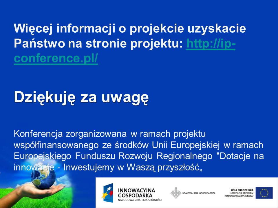 Page 22 Dziękuję za uwagę Więcej informacji o projekcie uzyskacie Państwo na stronie projektu: http://ip- conference.pl/ Dziękuję za uwagę Konferencja zorganizowana w ramach projektu współfinansowanego ze środków Unii Europejskiej w ramach Europejskiego Funduszu Rozwoju Regionalnego Dotacje na innowacje - Inwestujemy w Waszą przyszłośćhttp://ip- conference.pl/