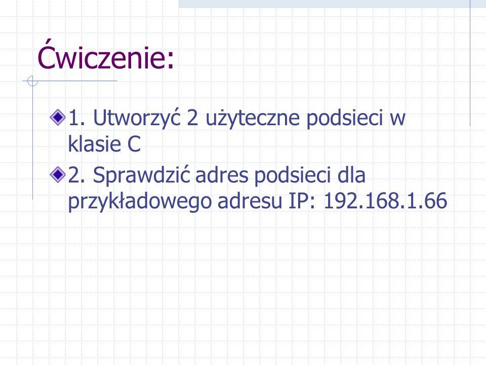 Ćwiczenie: 1. Utworzyć 2 użyteczne podsieci w klasie C 2. Sprawdzić adres podsieci dla przykładowego adresu IP: 192.168.1.66