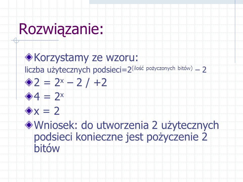 Rozwiązanie: Korzystamy ze wzoru: liczba użytecznych podsieci=2 (ilość pożyczonych bitów) – 2 2 = 2 x – 2 / +2 4 = 2 x x = 2 Wniosek: do utworzenia 2