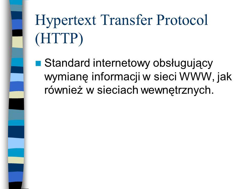 Hypertext Transfer Protocol (HTTP) Standard internetowy obsługujący wymianę informacji w sieci WWW, jak również w sieciach wewnętrznych.