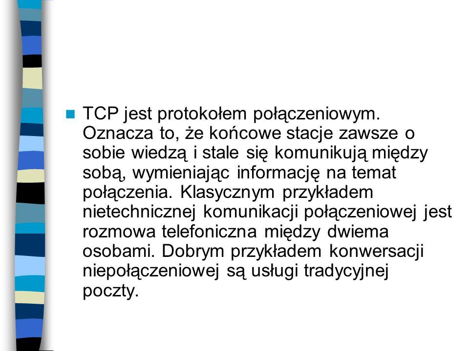 TCP jest protokołem połączeniowym. Oznacza to, że końcowe stacje zawsze o sobie wiedzą i stale się komunikują między sobą, wymieniając informację na t