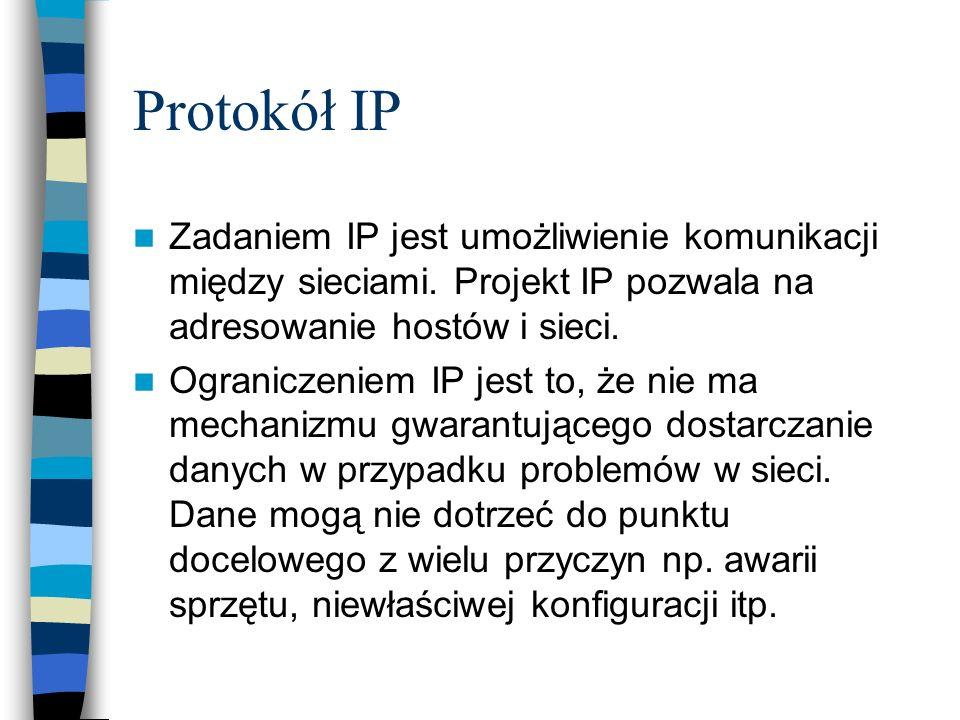 Protokół IP Zadaniem IP jest umożliwienie komunikacji między sieciami. Projekt IP pozwala na adresowanie hostów i sieci. Ograniczeniem IP jest to, że