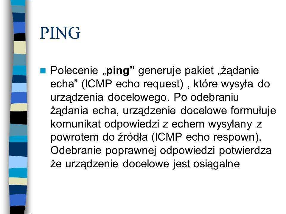 PING Polecenie ping generuje pakiet żądanie echa (ICMP echo request), które wysyła do urządzenia docelowego. Po odebraniu żądania echa, urządzenie doc