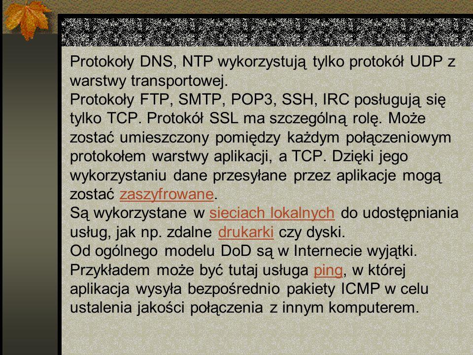 Protokoły DNS, NTP wykorzystują tylko protokół UDP z warstwy transportowej. Protokoły FTP, SMTP, POP3, SSH, IRC posługują się tylko TCP. Protokół SSL