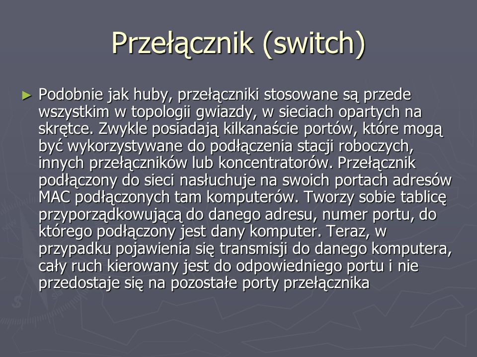 Przełącznik (switch) Podobnie jak huby, przełączniki stosowane są przede wszystkim w topologii gwiazdy, w sieciach opartych na skrętce. Zwykle posiada