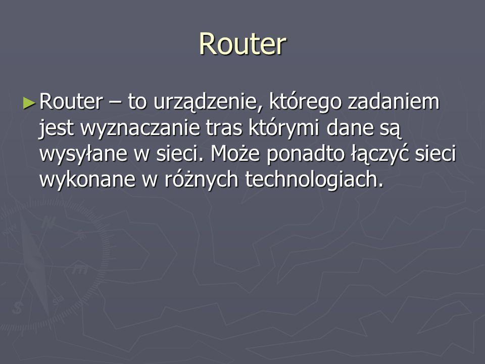 Router Router – to urządzenie, którego zadaniem jest wyznaczanie tras którymi dane są wysyłane w sieci. Może ponadto łączyć sieci wykonane w różnych t