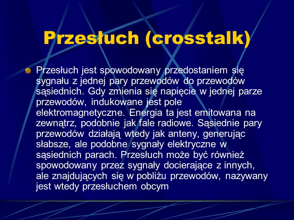 Przesłuch (crosstalk) Przesłuch jest spowodowany przedostaniem się sygnału z jednej pary przewodów do przewodów sąsiednich. Gdy zmienia się napięcie w