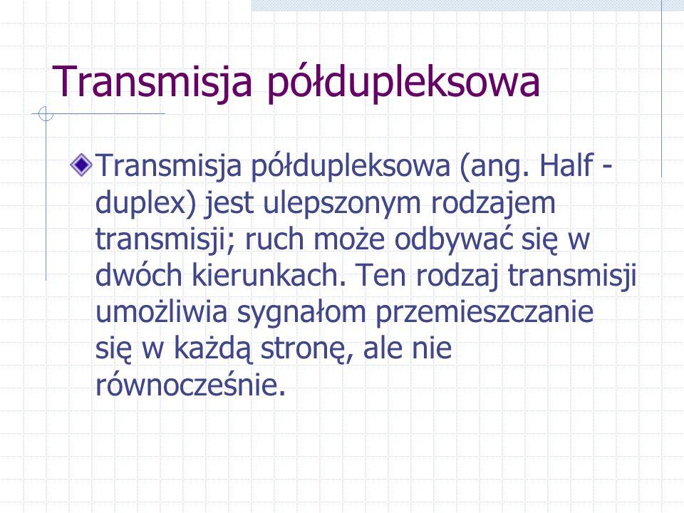 Transmisja półdupleksowa Transmisja półdupleksowa (ang. Half - duplex) jest ulepszonym rodzajem transmisji; ruch może odbywać się w dwóch kierunkach.