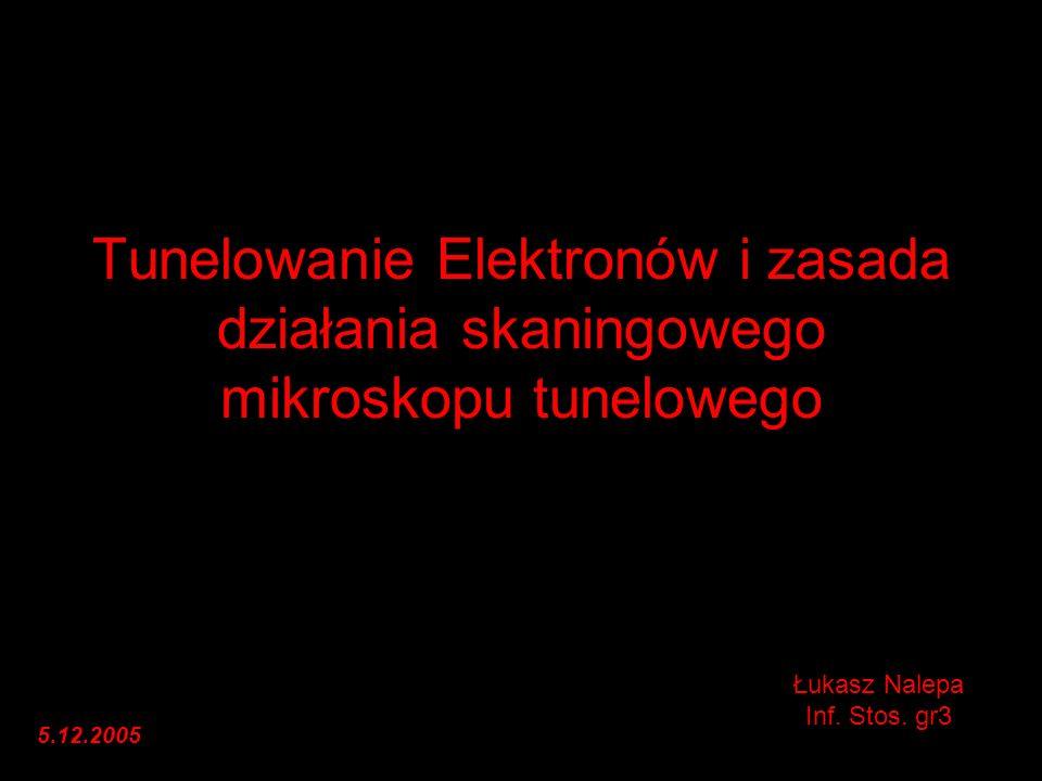 Tunelowanie Elektronów i zasada działania skaningowego mikroskopu tunelowego Łukasz Nalepa Inf. Stos. gr3 5.12.2005