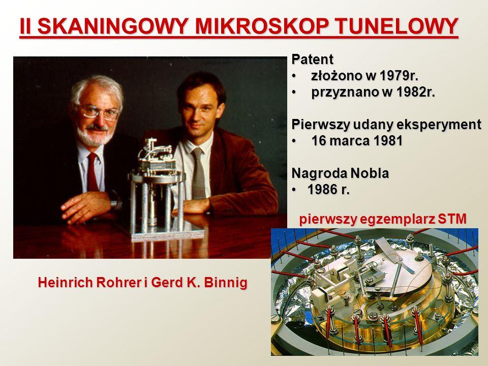 II SKANINGOWY MIKROSKOP TUNELOWY Heinrich Rohrer i Gerd K. Binnig Patent złożono w 1979r. złożono w 1979r. przyznano w 1982r. przyznano w 1982r. Pierw