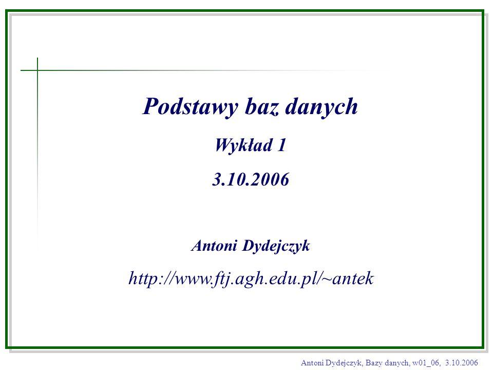 Antoni Dydejczyk, Bazy danych, w01_06, 3.10.2006 Podstawy baz danych Wykład 1 3.10.2006 Antoni Dydejczyk http://www.ftj.agh.edu.pl/~antek
