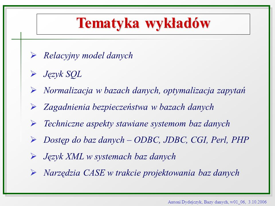 Antoni Dydejczyk, Bazy danych, w01_06, 3.10.2006 Tematyka wykładów Relacyjny model danych Język SQL Normalizacja w bazach danych, optymalizacja zapyta