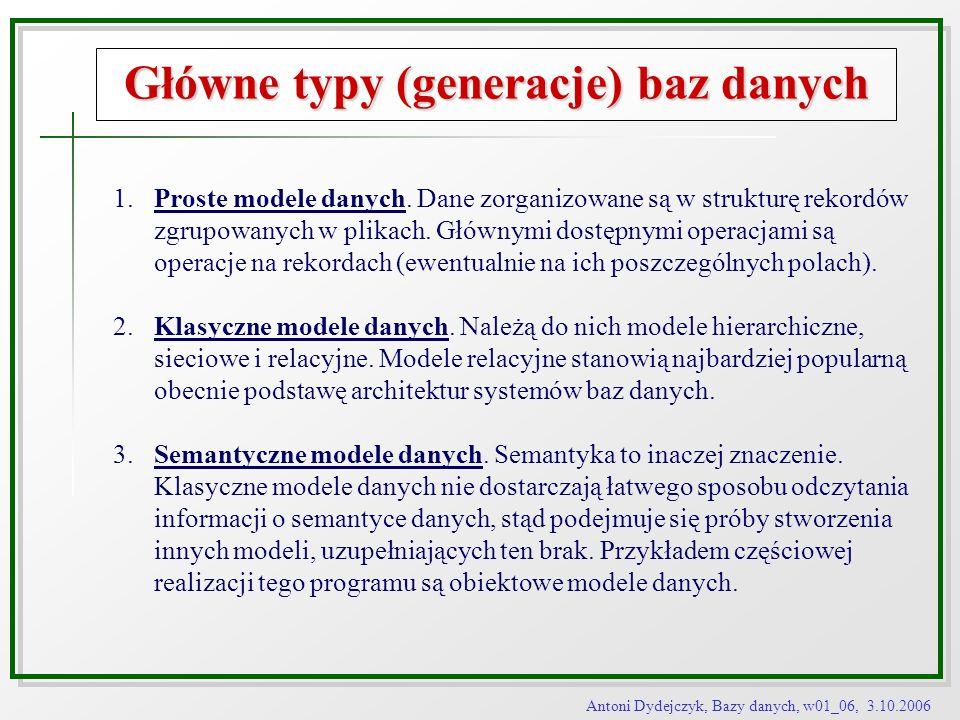 Antoni Dydejczyk, Bazy danych, w01_06, 3.10.2006 Główne typy (generacje) baz danych 1.Proste modele danych. Dane zorganizowane są w strukturę rekordów