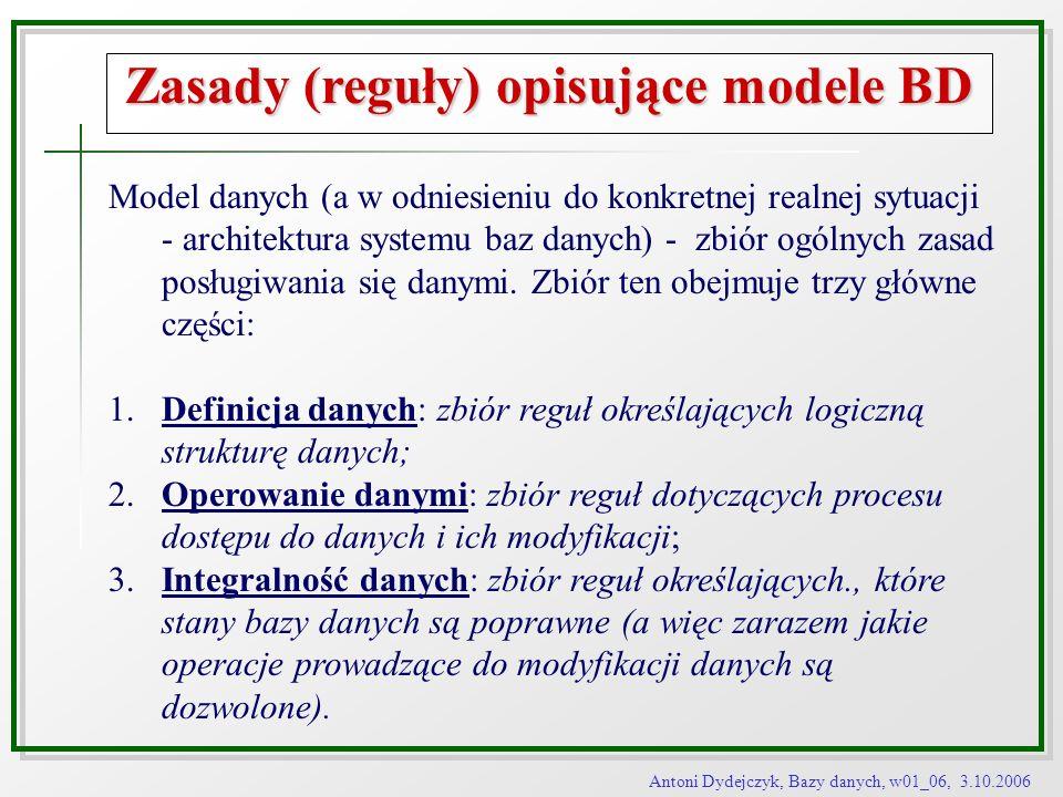 Antoni Dydejczyk, Bazy danych, w01_06, 3.10.2006 Zasady (reguły) opisujące modele BD Model danych (a w odniesieniu do konkretnej realnej sytuacji - ar