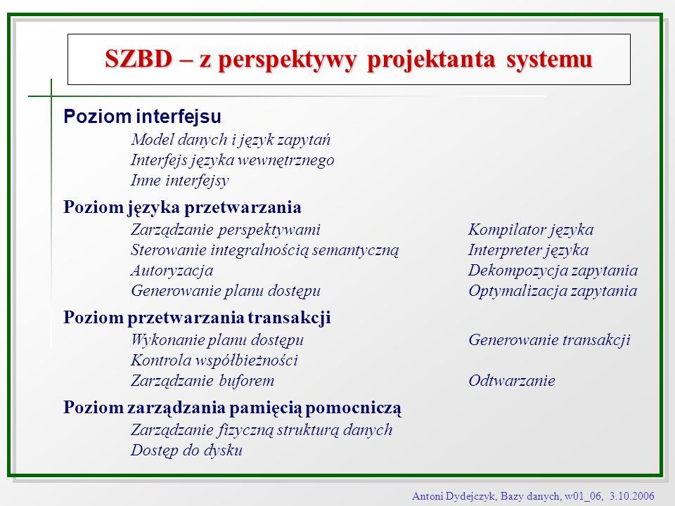Antoni Dydejczyk, Bazy danych, w01_06, 3.10.2006 SZBD – z perspektywy projektanta systemu Poziom interfejsu Model danych i język zapytań Interfejs jęz