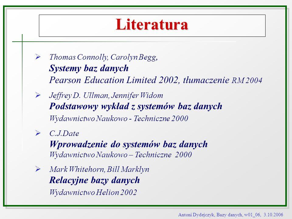 Antoni Dydejczyk, Bazy danych, w01_06, 3.10.2006 Literatura Thomas Connolly, Carolyn Begg, Systemy baz danych Pearson Education Limited 2002, tłumacze