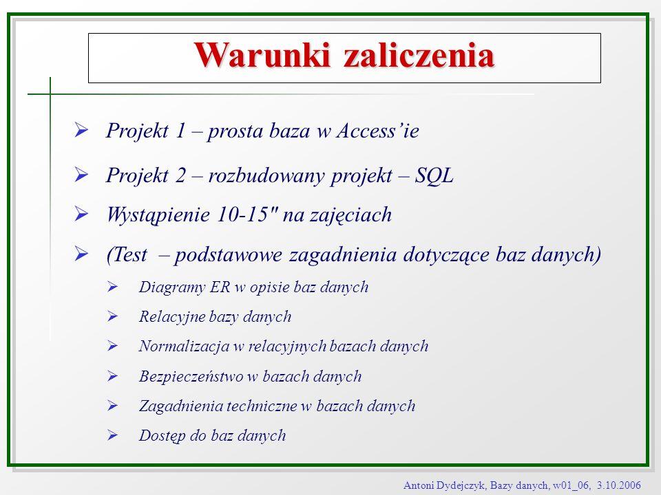 Antoni Dydejczyk, Bazy danych, w01_06, 3.10.2006 Architektura baz danych Poziomy abstrakcji Model zewnętrzny Model pojęciowy Model wewnętrzny Schemat zewnętrzny Schemat pojęciowy Schemat wewnętrzny Model wewnętrzny - tworzony przez projektantów SZBD -izolowany od aplikacji - zarządzany przez administratora - definiuje struktury danych i związane z nimi ścieżki dostępu - oferuje fizyczną reprezentację danych, partycjonowanie dysku, alokację pamięci
