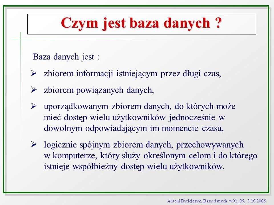 Antoni Dydejczyk, Bazy danych, w01_06, 3.10.2006 Czym jest baza danych ? Baza danych jest : zbiorem informacji istniejącym przez długi czas, zbiorem p