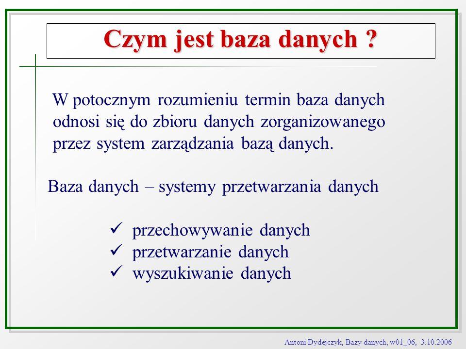 Antoni Dydejczyk, Bazy danych, w01_06, 3.10.2006 Czym jest baza danych ? W potocznym rozumieniu termin baza danych odnosi się do zbioru danych zorgani