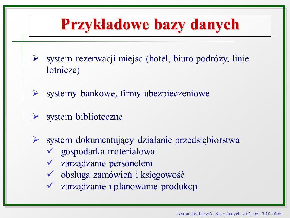 Antoni Dydejczyk, Bazy danych, w01_06, 3.10.2006 Przykładowe bazy danych system rezerwacji miejsc (hotel, biuro podróży, linie lotnicze) systemy banko