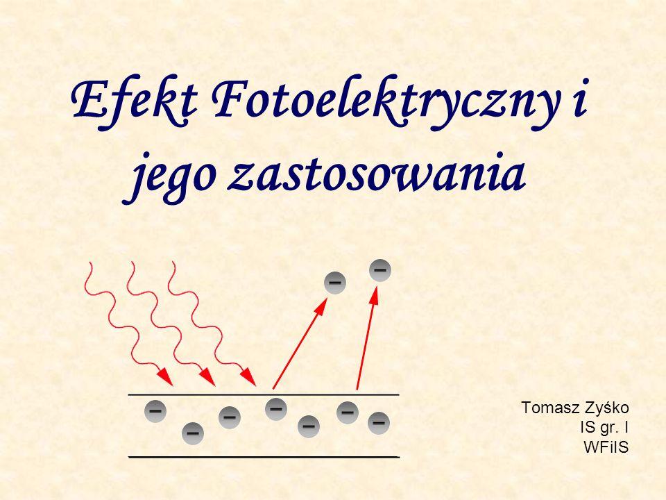 Efekt Fotoelektryczny i jego zastosowania Tomasz Zyśko IS gr. I WFiIS