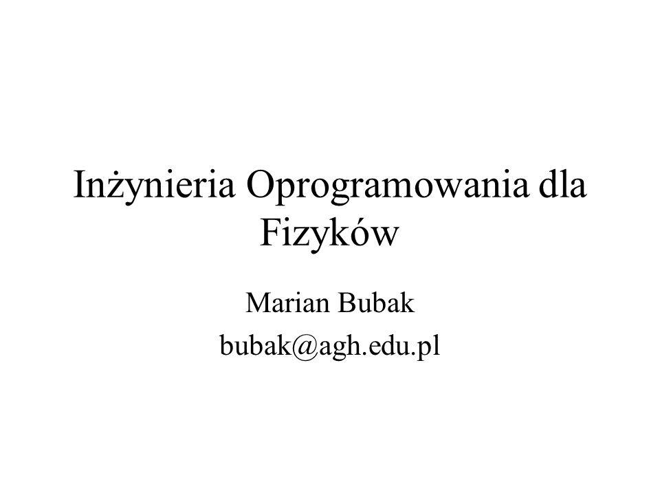 Inżynieria Oprogramowania dla Fizyków Marian Bubak bubak@agh.edu.pl