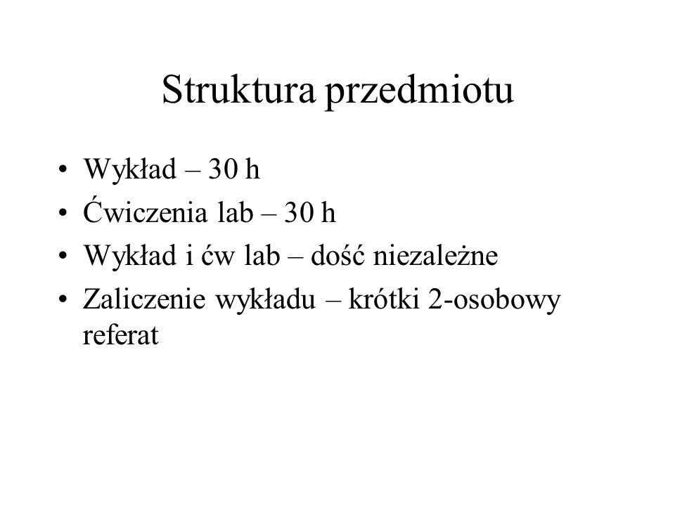 Struktura przedmiotu Wykład – 30 h Ćwiczenia lab – 30 h Wykład i ćw lab – dość niezależne Zaliczenie wykładu – krótki 2-osobowy referat