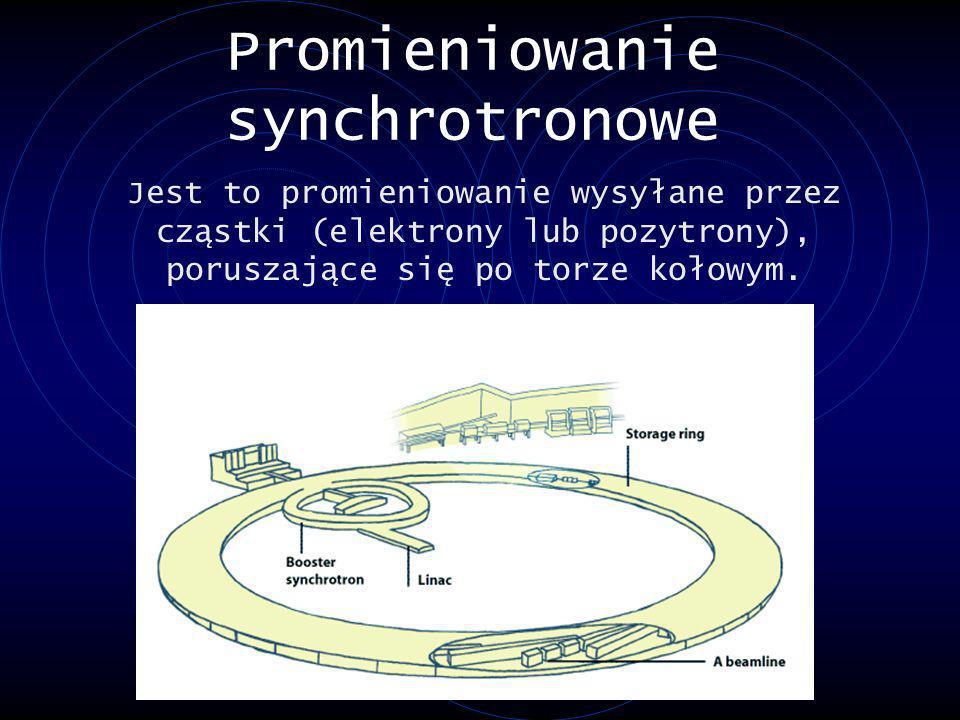 Promieniowanie synchrotronowe Jest to promieniowanie wysyłane przez cząstki (elektrony lub pozytrony), poruszające się po torze kołowym.