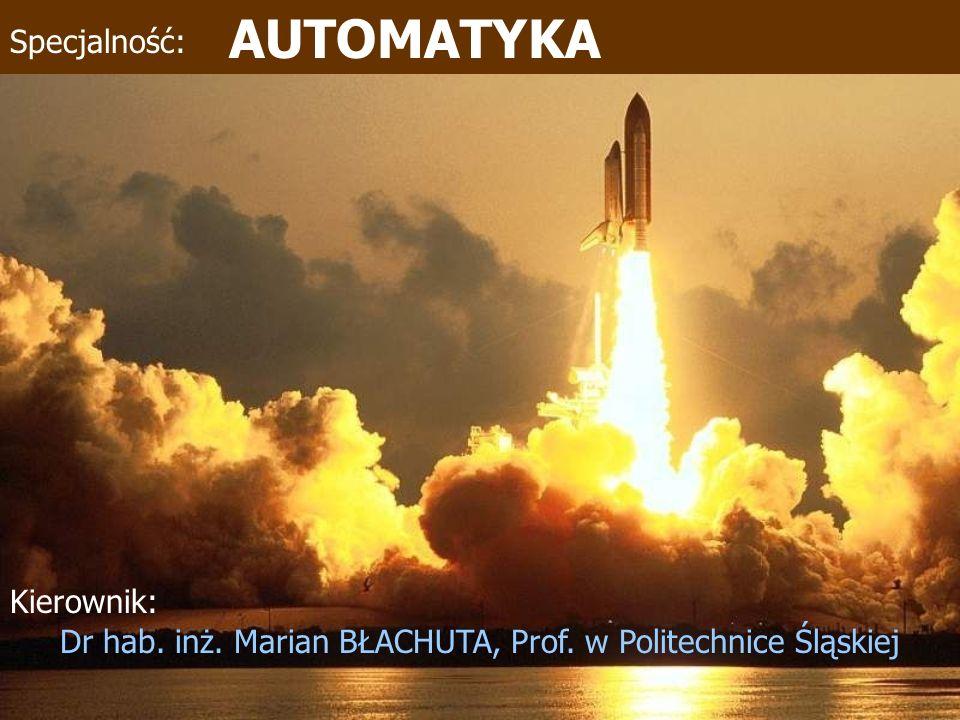 AUTOMATYKA Kierownik: Dr hab. inż. Marian BŁACHUTA, Prof. w Politechnice Śląskiej Specjalność: