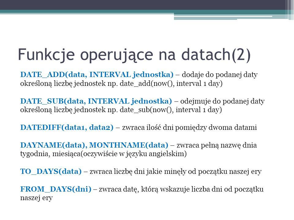 Funkcje operujące na datach(2) DATE_ADD(data, INTERVAL jednostka) – dodaje do podanej daty określoną liczbę jednostek np.