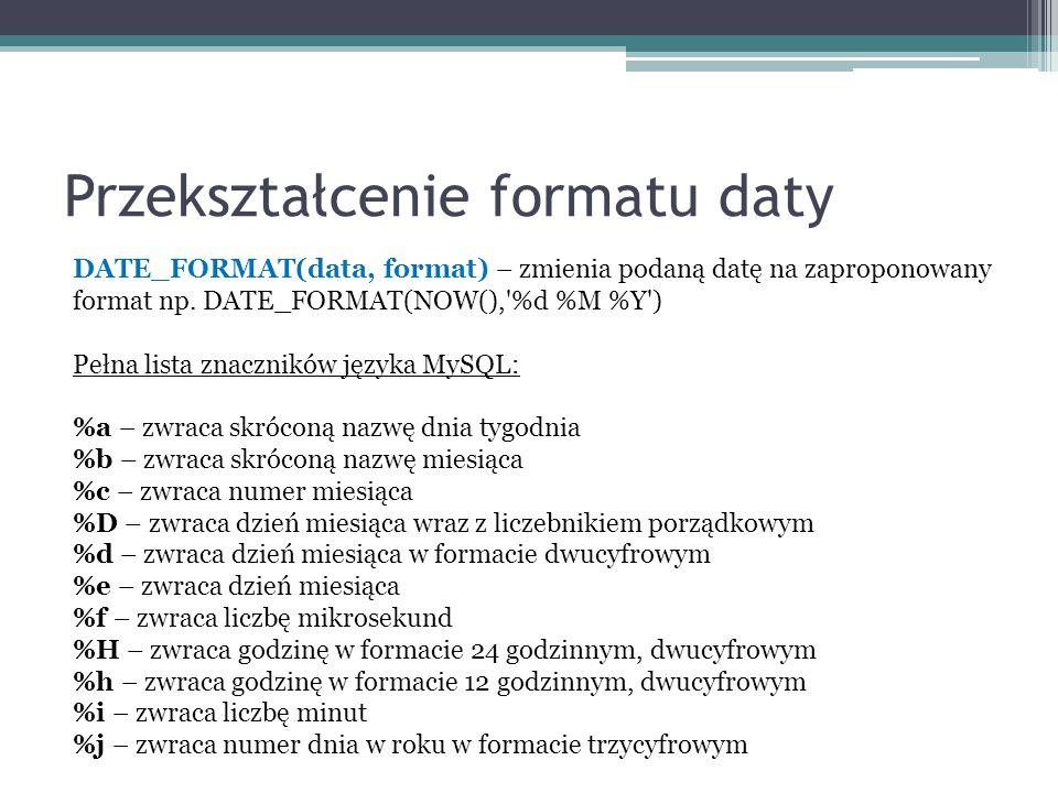 Przekształcenie formatu daty DATE_FORMAT(data, format) – zmienia podaną datę na zaproponowany format np.