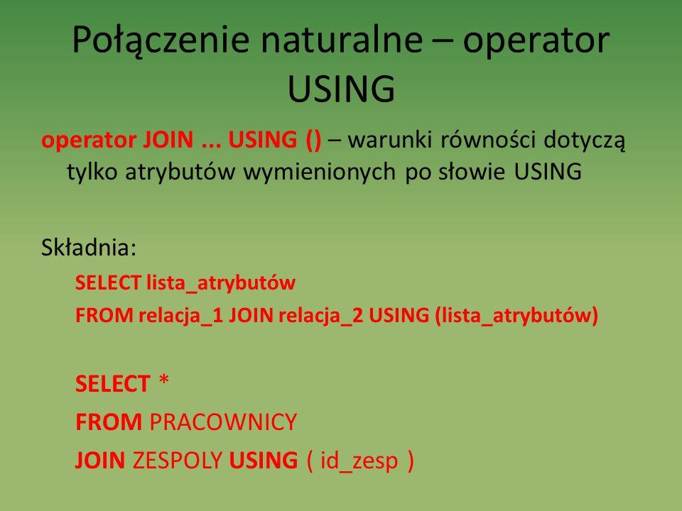 Połączenie naturalne – operator USING operator JOIN... USING () – warunki równości dotyczą tylko atrybutów wymienionych po słowie USING Składnia: SELE