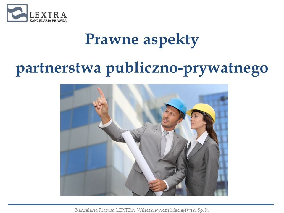 Prawne aspekty partnerstwa publiczno-prywatnego Kancelaria Prawna LEXTRA Wiliczkiewicz i Maciejewski Sp. k.
