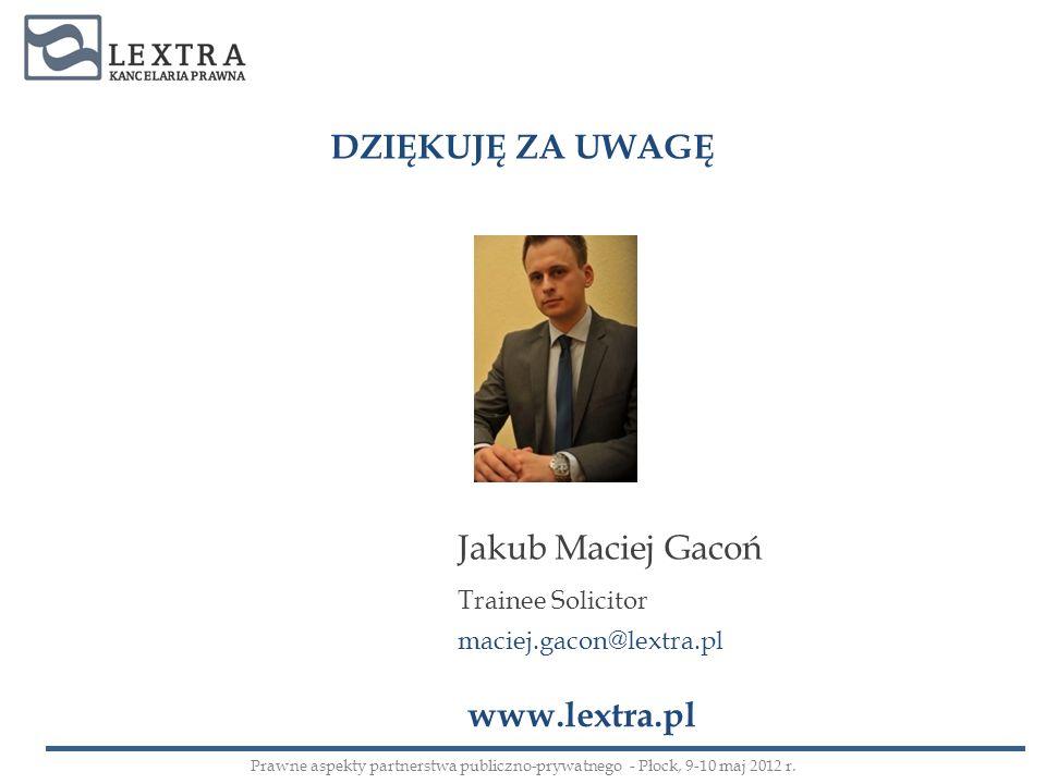 DZIĘKUJĘ ZA UWAGĘ Jakub Maciej Gacoń Trainee Solicitor maciej.gacon@lextra.pl www.lextra.pl Prawne aspekty partnerstwa publiczno-prywatnego - Płock, 9
