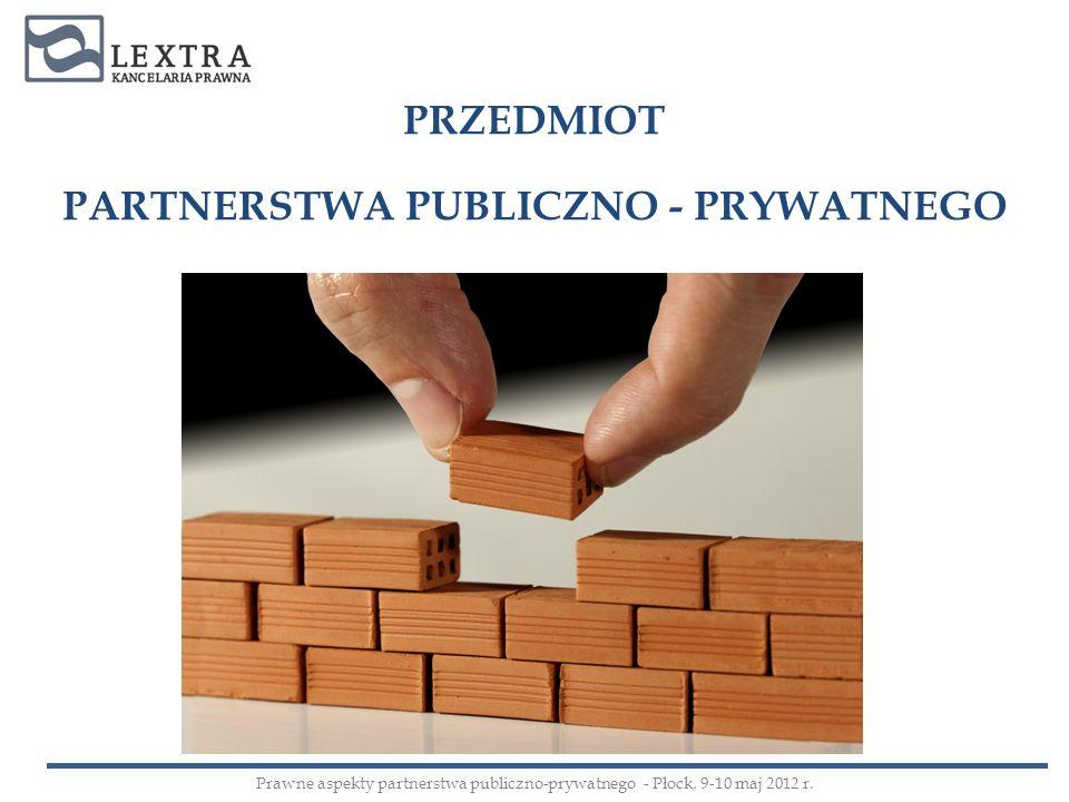 PRZEDMIOT PARTNERSTWA PUBLICZNO - PRYWATNEGO Prawne aspekty partnerstwa publiczno-prywatnego - Płock, 9-10 maj 2012 r.