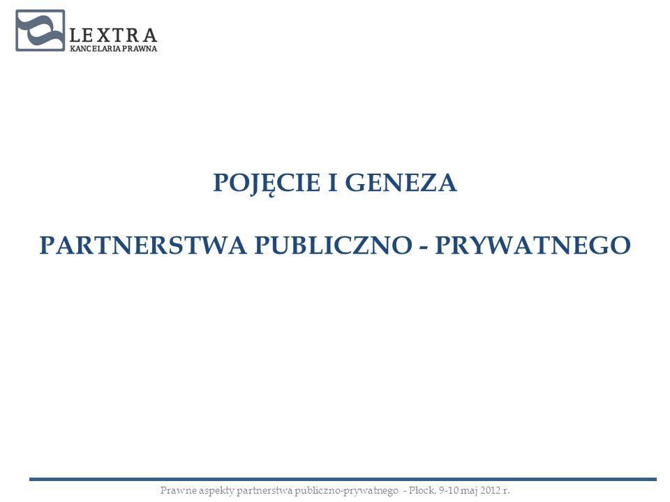 POJĘCIE I GENEZA PARTNERSTWA PUBLICZNO - PRYWATNEGO Prawne aspekty partnerstwa publiczno-prywatnego - Płock, 9-10 maj 2012 r.