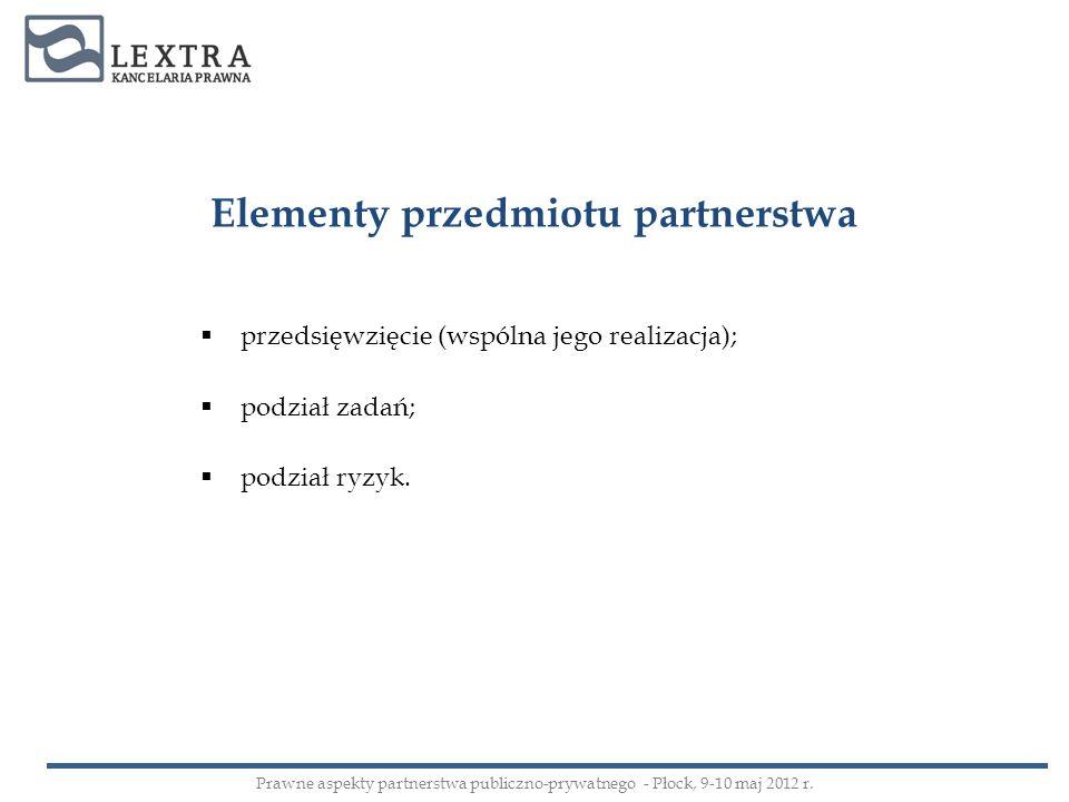przedsięwzięcie (wspólna jego realizacja); podział zadań; podział ryzyk. Elementy przedmiotu partnerstwa Prawne aspekty partnerstwa publiczno-prywatne