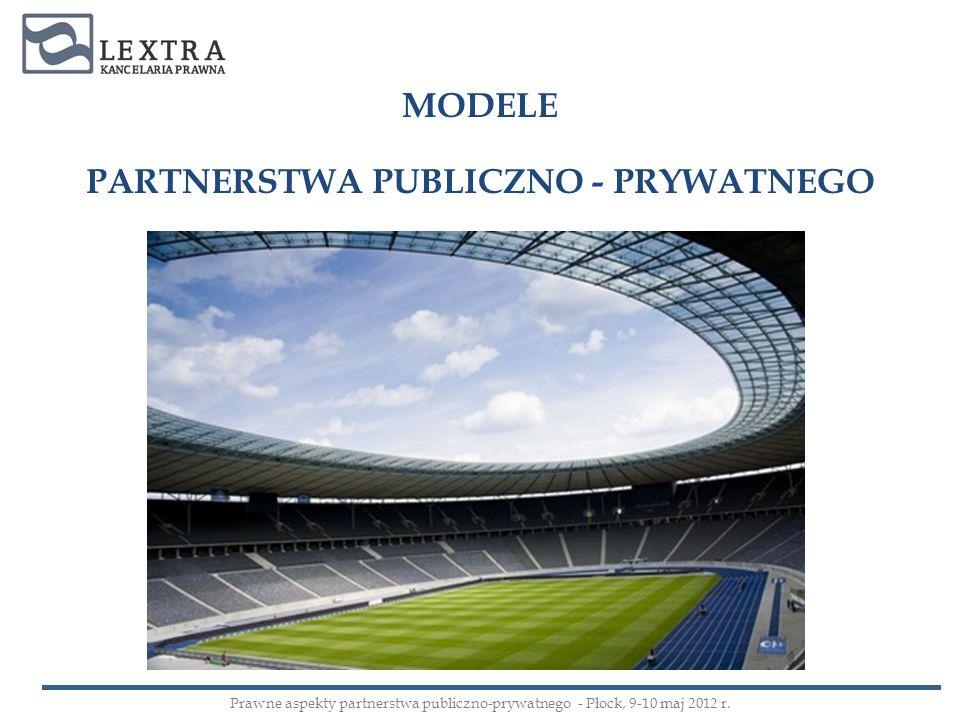 MODELE PARTNERSTWA PUBLICZNO - PRYWATNEGO Prawne aspekty partnerstwa publiczno-prywatnego - Płock, 9-10 maj 2012 r.