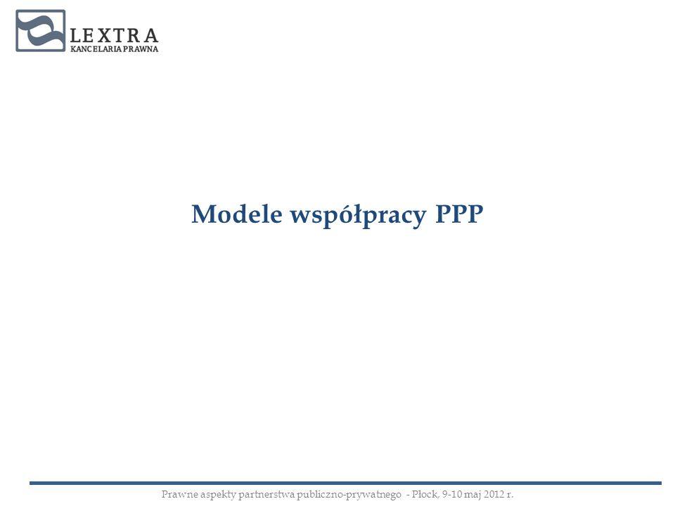 Modele współpracy PPP Prawne aspekty partnerstwa publiczno-prywatnego - Płock, 9-10 maj 2012 r.