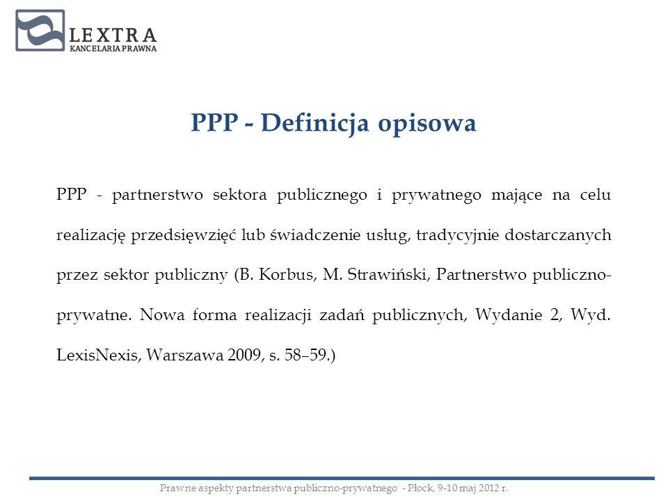 PPP - Definicja opisowa PPP - partnerstwo sektora publicznego i prywatnego mające na celu realizację przedsięwzięć lub świadczenie usług, tradycyjnie